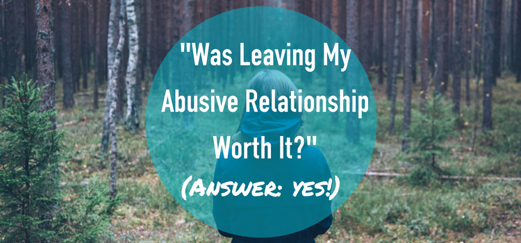 """Was Leaving My Abusive Relationship Worth It?"" (yes!)"
