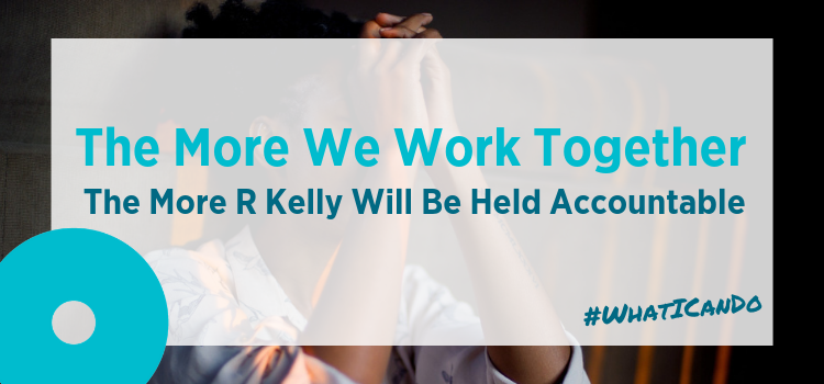 The More We Work Together, The More R Kelly Will Be Held Accountable