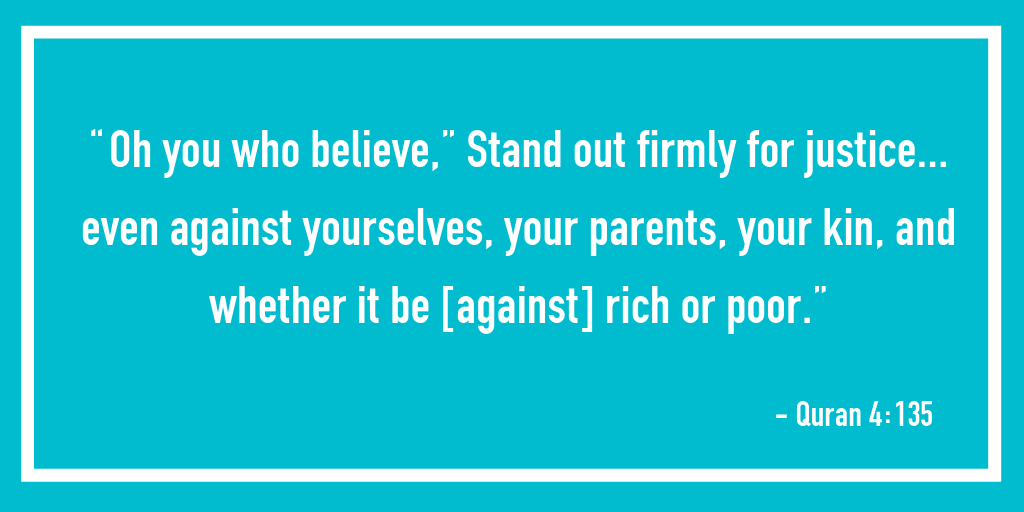"""""""Oh you who believe,"""" Stand out firmly for justice… even against yourselves, your parents, your kin, and whether it be [against] rich or poor."""" – Quran 4:135"""