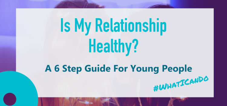Is My Relationship Healthy? A 6 Step Guide For Young People